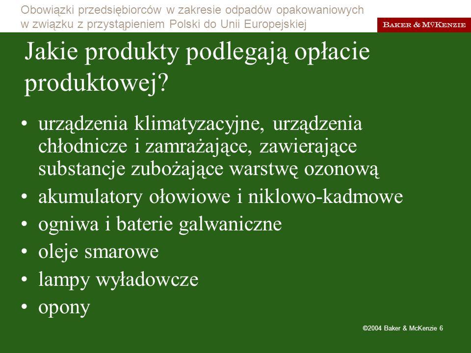 Obowiązki przedsiębiorców w zakresie odpadów opakowaniowych w związku z przystąpieniem Polski do Unii Europejskiej ©2004 Baker & McKenzie 7 akumulatory ołowiowe (kwasowe) Jakie produkty podlegają opłacie depozytowej?