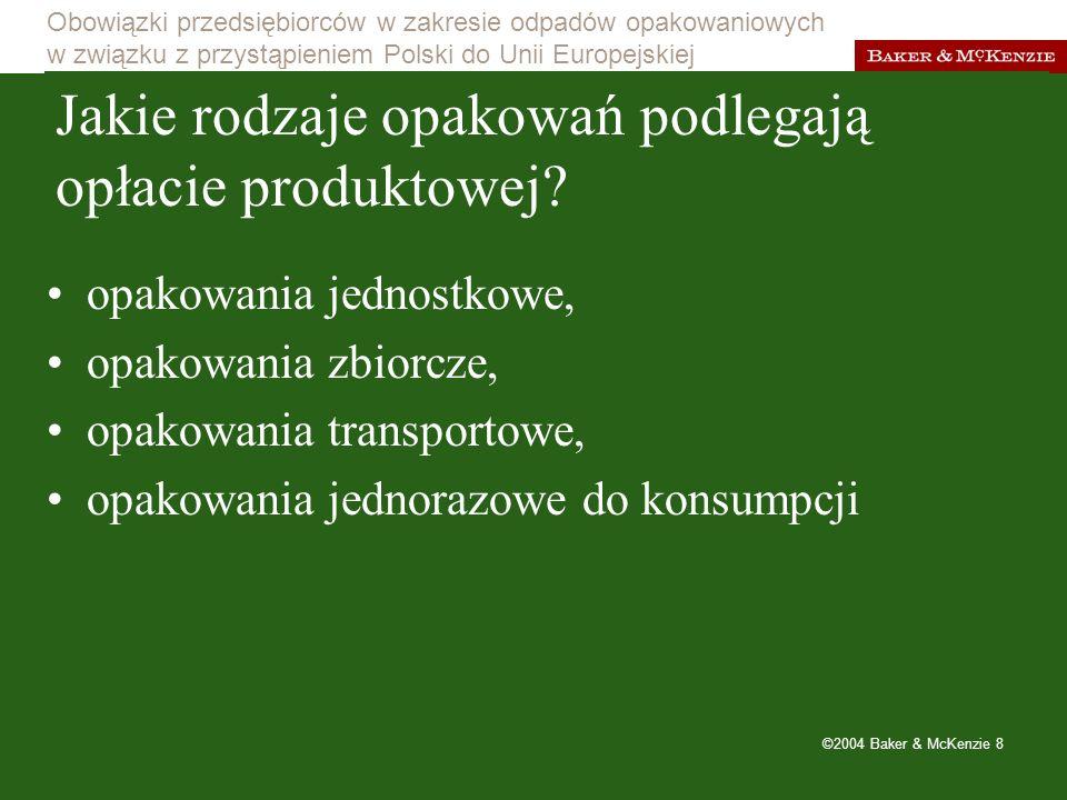 Obowiązki przedsiębiorców w zakresie odpadów opakowaniowych w związku z przystąpieniem Polski do Unii Europejskiej ©2004 Baker & McKenzie 9 Obowiązki w zakresie odzysku można realizować na dwa sposoby: samodzielnie: –uiszczać opłatę produktową w pełnej wysokości, –próbować prowadzić odzysk we własnym zakresie.