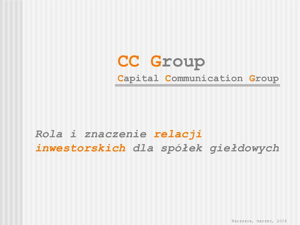 Rola i znaczenie relacji inwestorskich dla spółek giełdowych Warszawa, marzec, 2006 CC Group Capital Communication Group