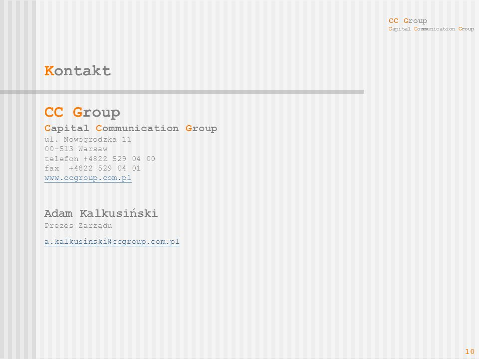 CC Group Capital Communication Group 10 Kontakt CC Group Capital Communication Group ul. Nowogrodzka 11 00-513 Warsaw telefon +4822 529 04 00 fax +482