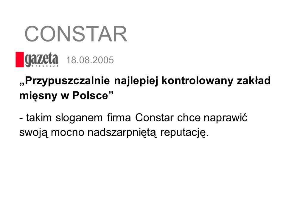 18.08.2005 Przypuszczalnie najlepiej kontrolowany zakład mięsny w Polsce - takim sloganem firma Constar chce naprawić swoją mocno nadszarpniętą reputa