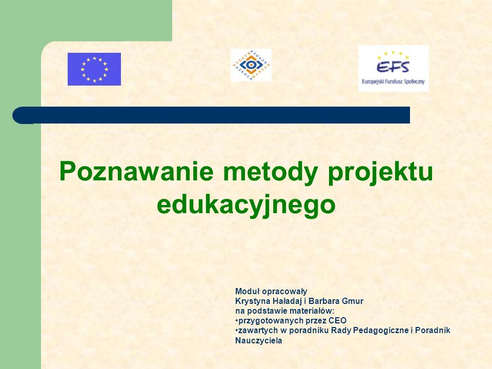 Poznawanie metody projektu edukacyjnego Moduł opracowały Krystyna Haładaj i Barbara Gmur na podstawie materiałów: przygotowanych przez CEO zawartych w