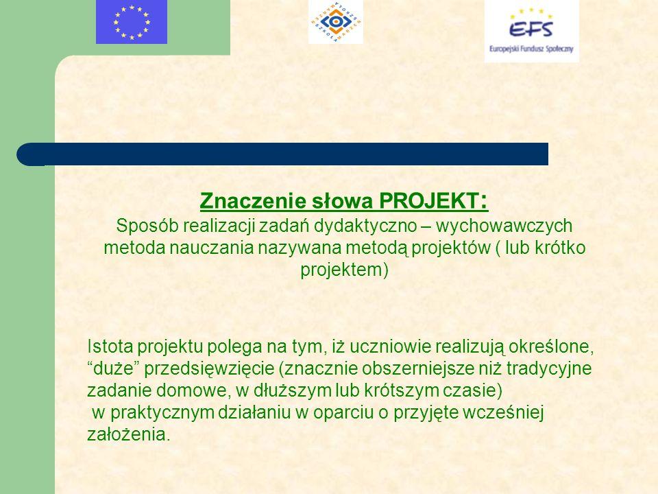 Znaczenie słowa PROJEKT : Sposób realizacji zadań dydaktyczno – wychowawczych metoda nauczania nazywana metodą projektów ( lub krótko projektem) Istot