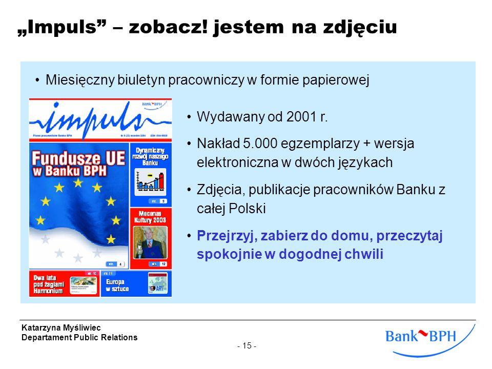 - 15 - Katarzyna Myśliwiec Departament Public Relations Impuls – zobacz! jestem na zdjęciu Wydawany od 2001 r. Nakład 5.000 egzemplarzy + wersja elekt