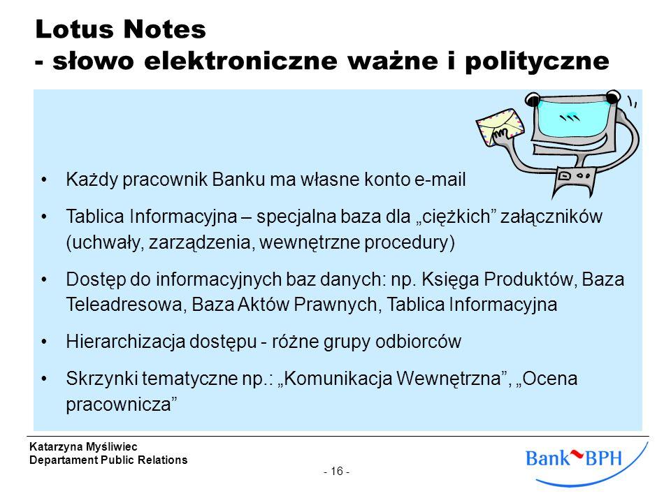 - 16 - Katarzyna Myśliwiec Departament Public Relations Lotus Notes - słowo elektroniczne ważne i polityczne Każdy pracownik Banku ma własne konto e-m