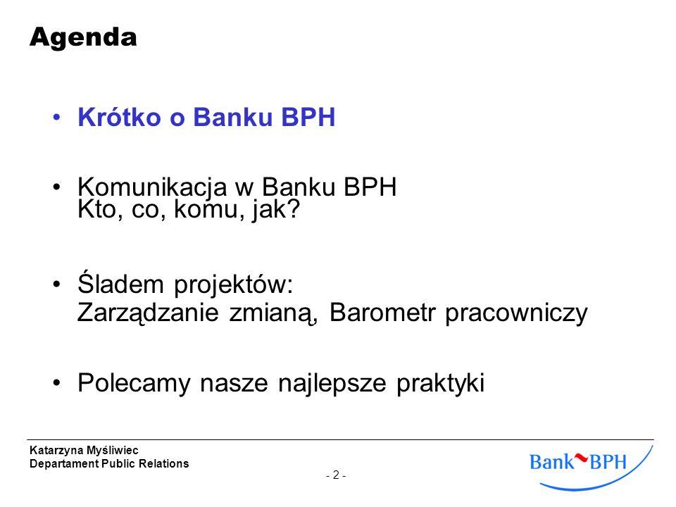 - 2 - Katarzyna Myśliwiec Departament Public Relations Krótko o Banku BPH Komunikacja w Banku BPH Kto, co, komu, jak? Śladem projektów: Zarządzanie zm