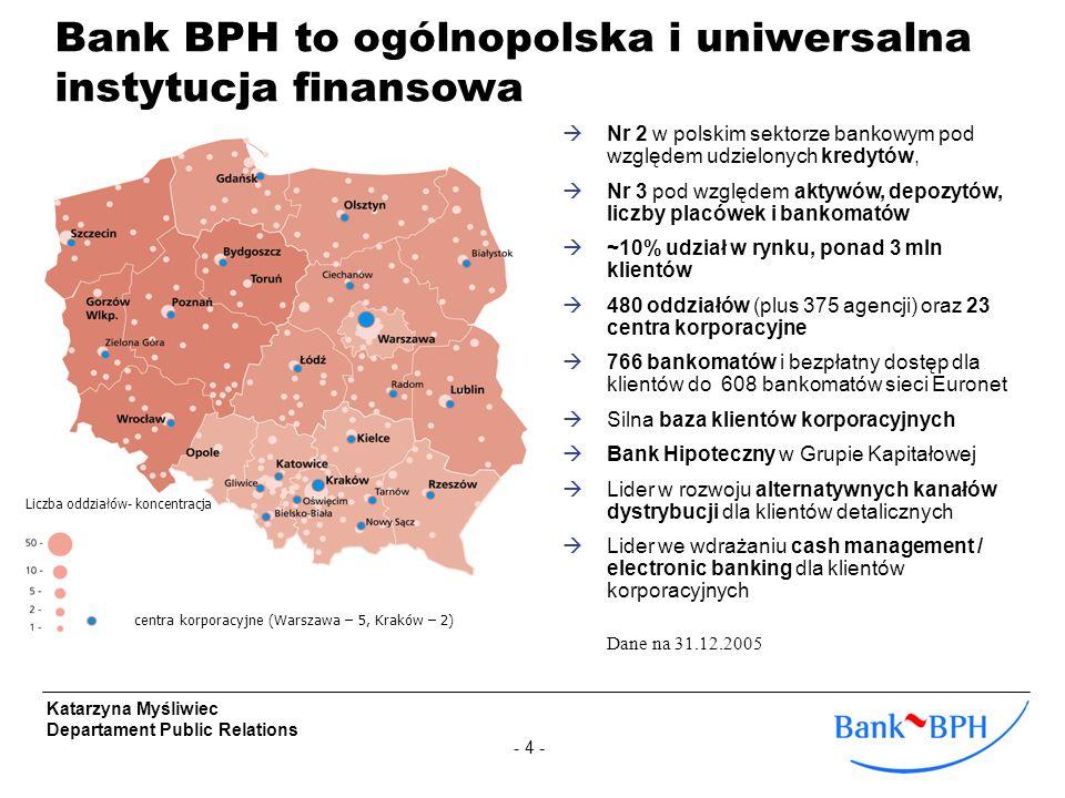 - 4 - Katarzyna Myśliwiec Departament Public Relations Bank BPH to ogólnopolska i uniwersalna instytucja finansowa Nr 2 w polskim sektorze bankowym po
