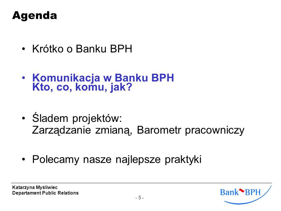 - 5 - Katarzyna Myśliwiec Departament Public Relations Krótko o Banku BPH Komunikacja w Banku BPH Kto, co, komu, jak? Śladem projektów: Zarządzanie zm
