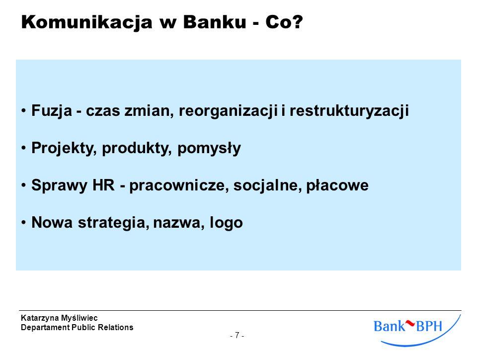 - 7 - Katarzyna Myśliwiec Departament Public Relations Komunikacja w Banku - Co? Fuzja - czas zmian, reorganizacji i restrukturyzacji Projekty, produk