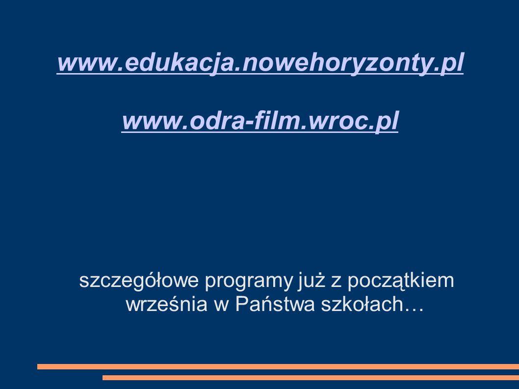 www.edukacja.nowehoryzonty.pl www.odra-film.wroc.pl szczegółowe programy już z początkiem września w Państwa szkołach…