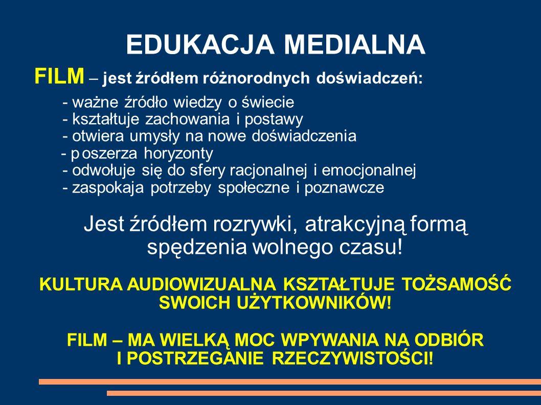 EDUKACJA MEDIALNA FILM – jest źródłem różnorodnych doświadczeń: - ważne źródło wiedzy o świecie - kształtuje zachowania i postawy - otwiera umysły na