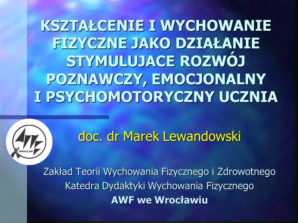 KSZTAŁCENIE I WYCHOWANIE FIZYCZNE JAKO DZIAŁANIE STYMULUJACE ROZWÓJ POZNAWCZY, EMOCJONALNY I PSYCHOMOTORYCZNY UCZNIA doc. dr Marek Lewandowski Zakład