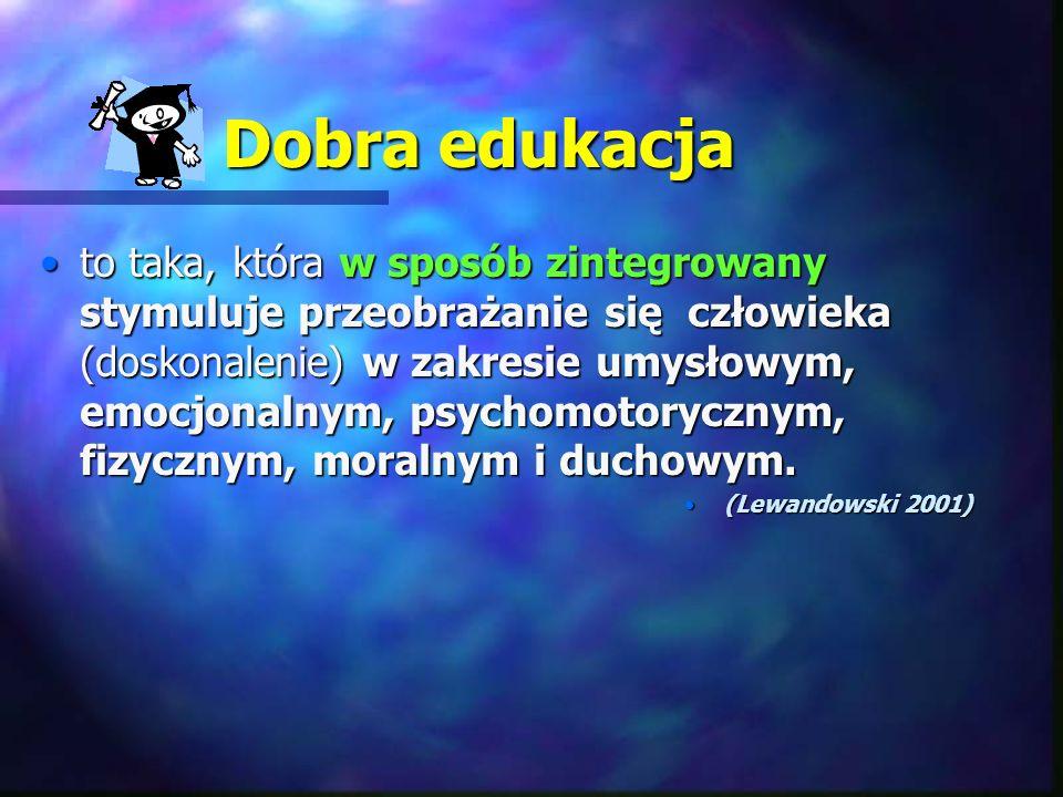 Dobra edukacja to taka, która w sposób zintegrowany stymuluje przeobrażanie się człowieka (doskonalenie) w zakresie umysłowym, emocjonalnym, psychomot