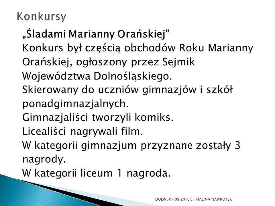 Śladami Marianny Orańskiej Konkurs był częścią obchodów Roku Marianny Orańskiej, ogłoszony przez Sejmik Woj e wództwa Dolnośląskiego. Skierowany do uc