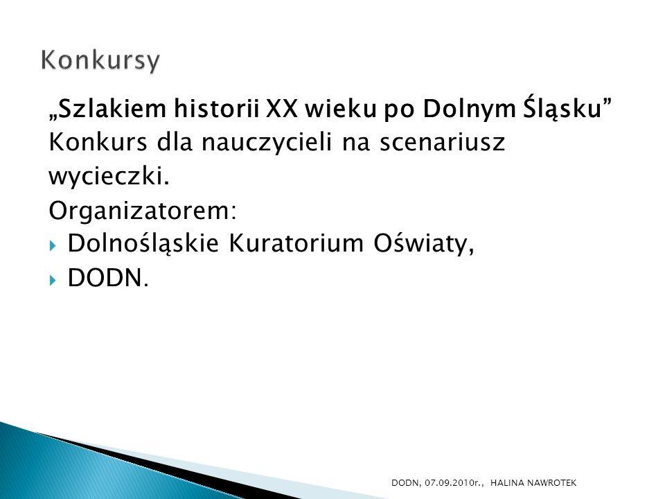 Szlakiem historii XX wieku po Dolnym Śląsku Konkurs dla nauczycieli na scenariusz wycieczki. Organizatorem: Dolnośląskie Kuratorium Oświaty, DODN. DOD