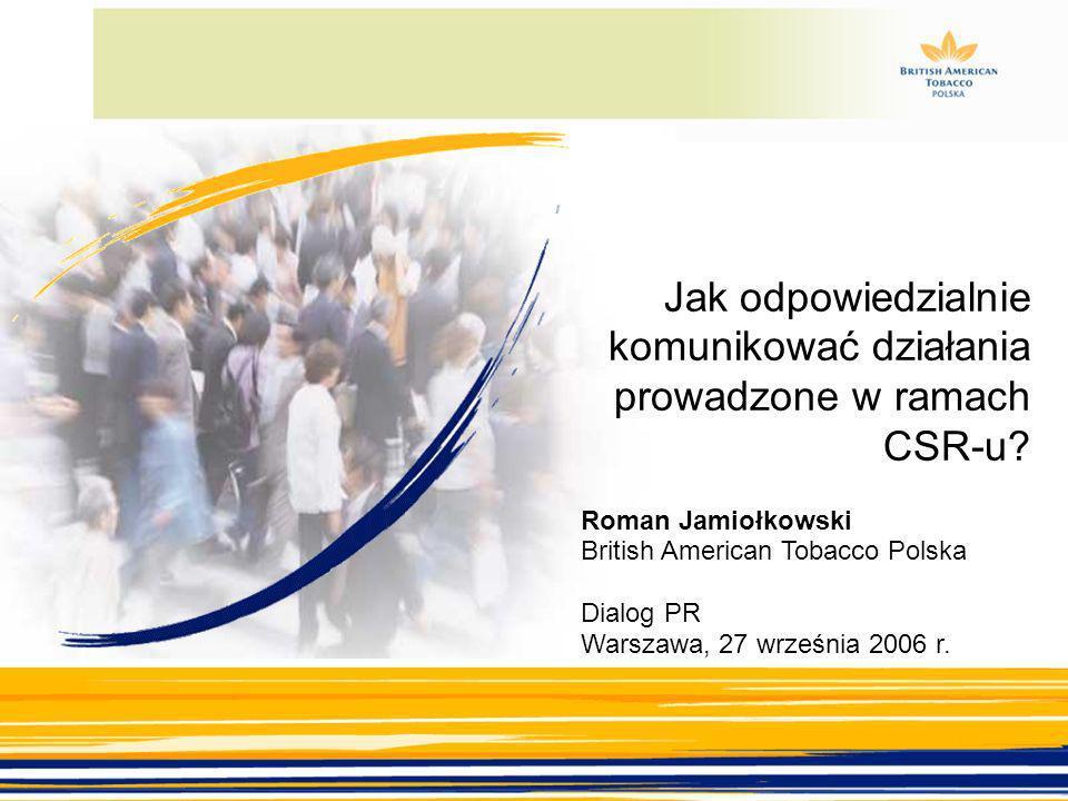 Warszawa, 27 września 2006 Jak odpowiedzialnie komunikować działania prowadzone w ramach CSR-u? Roman Jamiołkowski British American Tobacco Polska Dia