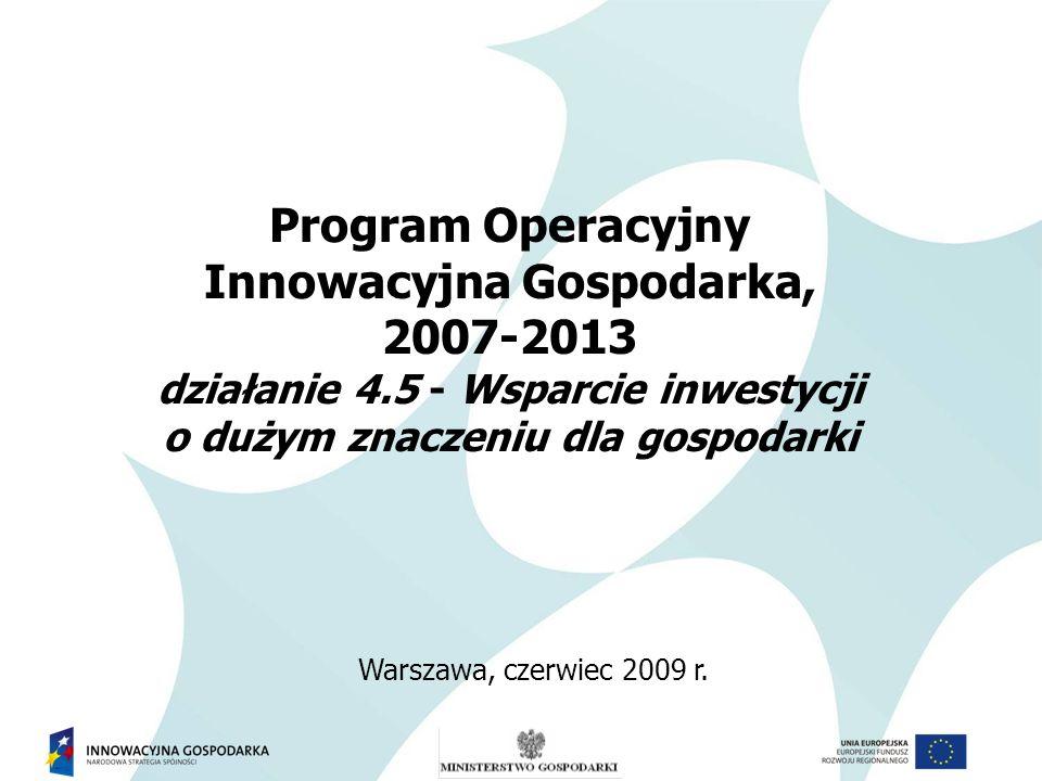 Program Operacyjny Innowacyjna Gospodarka, 2007-2013 działanie 4.5 - Wsparcie inwestycji o dużym znaczeniu dla gospodarki Warszawa, czerwiec 2009 r.