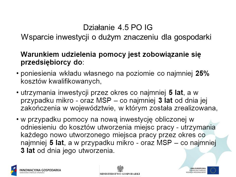 Działanie 4.5 PO IG Wsparcie inwestycji o dużym znaczeniu dla gospodarki Warunkiem udzielenia pomocy jest zobowiązanie się przedsiębiorcy do: poniesie
