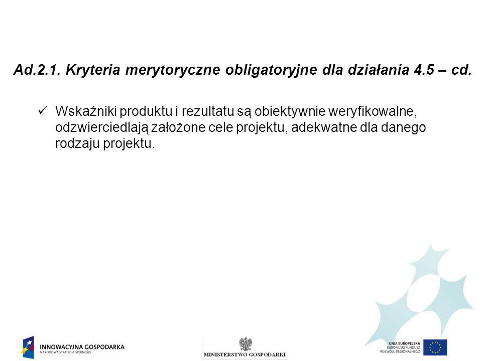 Ad.2.1. Kryteria merytoryczne obligatoryjne dla działania 4.5 – cd. Wskaźniki produktu i rezultatu są obiektywnie weryfikowalne, odzwierciedlają założ