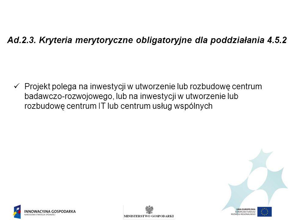 Ad.2.3. Kryteria merytoryczne obligatoryjne dla poddziałania 4.5.2 Projekt polega na inwestycji w utworzenie lub rozbudowę centrum badawczo-rozwojoweg