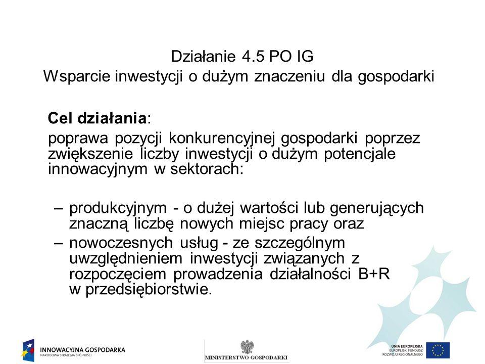 Działanie 4.5 PO IG Wsparcie inwestycji o dużym znaczeniu dla gospodarki Składanie wniosków: Wniosek o dofinansowanie wraz z załącznikami należy złożyć/przesłać w wersji papierowej i wersji elektronicznej na CD-ROM w zamkniętej kopercie opatrzonej: 1) nazwą adresata: Ministerstwo Gospodarki Departament Wdrażania Programów Operacyjnych Plac Trzech Krzyży 3/5 00-507 Warszawa 2) określeniem poddziałania, do którego składany jest wniosek: Wniosek w ramach poddziałania 4.5.1 PO IG albo Wniosek w ramach poddziałania 4.5.2 PO IG; 3) pełną nazwą Wnioskodawcy; 4) z dopiskiem NIE OTWIERAĆ!.