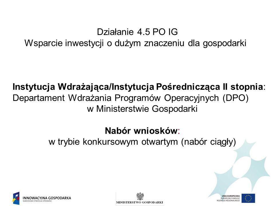 Działanie 4.5 PO IG Wsparcie inwestycji o dużym znaczeniu dla gospodarki Alokacja finansowa na działanie 4.5 do 2013 r.: 1.023.860.000 EUR, z czego 870.281.000 EUR - ze środków EFRR 153.579.000 EUR – z krajowych środków publicznych Alokacja finansowa na 2009 r.: Poddziałanie 4.5.1 – 240.000.000 EUR Poddziałanie 4.5.2 – 240.000.000 EUR