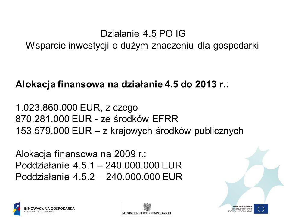Działanie 4.5 PO IG Wsparcie inwestycji o dużym znaczeniu dla gospodarki Alokacja finansowa na działanie 4.5 do 2013 r.: 1.023.860.000 EUR, z czego 87