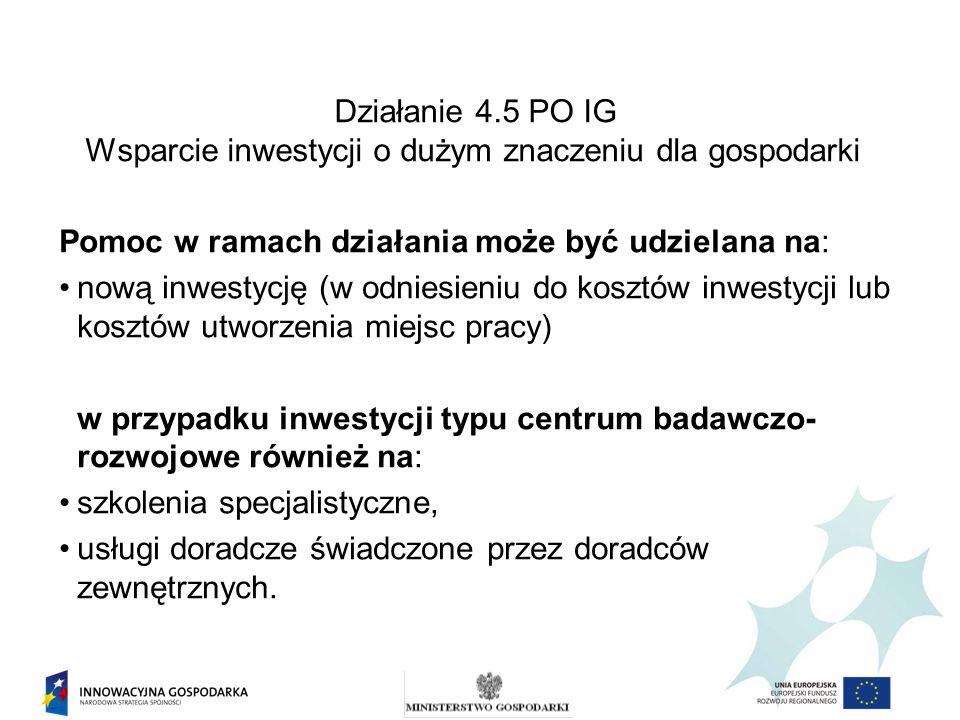 Działanie 4.5 PO IG Wsparcie inwestycji o dużym znaczeniu dla gospodarki Pomoc w ramach działania może być udzielana na: nową inwestycję (w odniesieni