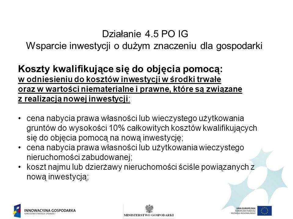Działanie 4.5 PO IG Wsparcie inwestycji o dużym znaczeniu dla gospodarki Koszty kwalifikujące się do objęcia pomocą: w odniesieniu do kosztów inwestyc