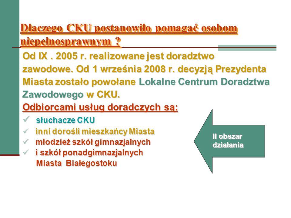 Dlaczego CKU postanowiło pomagać osobom niepełnosprawnym ? Od IX. 2005 r. realizowane jest doradztwo zawodowe. Od 1 września 2008 r. decyzją Prezydent