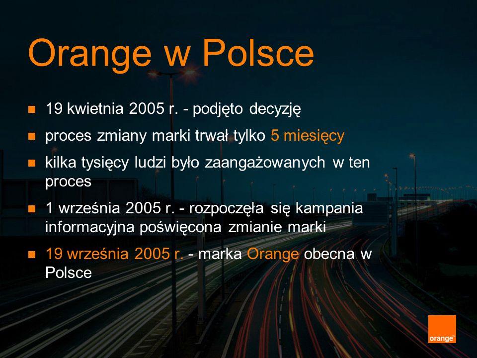 Orange w Polsce 19 kwietnia 2005 r. - podjęto decyzję proces zmiany marki trwał tylko 5 miesięcy kilka tysięcy ludzi było zaangażowanych w ten proces