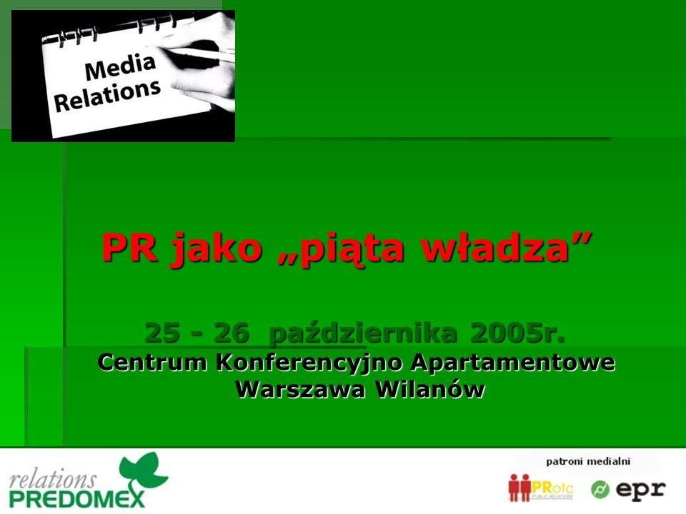PR jako piąta władza 25 - 26 października 2005r. Centrum Konferencyjno Apartamentowe Warszawa Wilanów