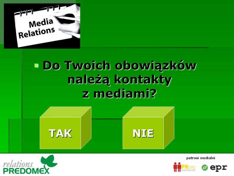 Do Twoich obowiązków należą kontakty z mediami? Do Twoich obowiązków należą kontakty z mediami? TAK NIE