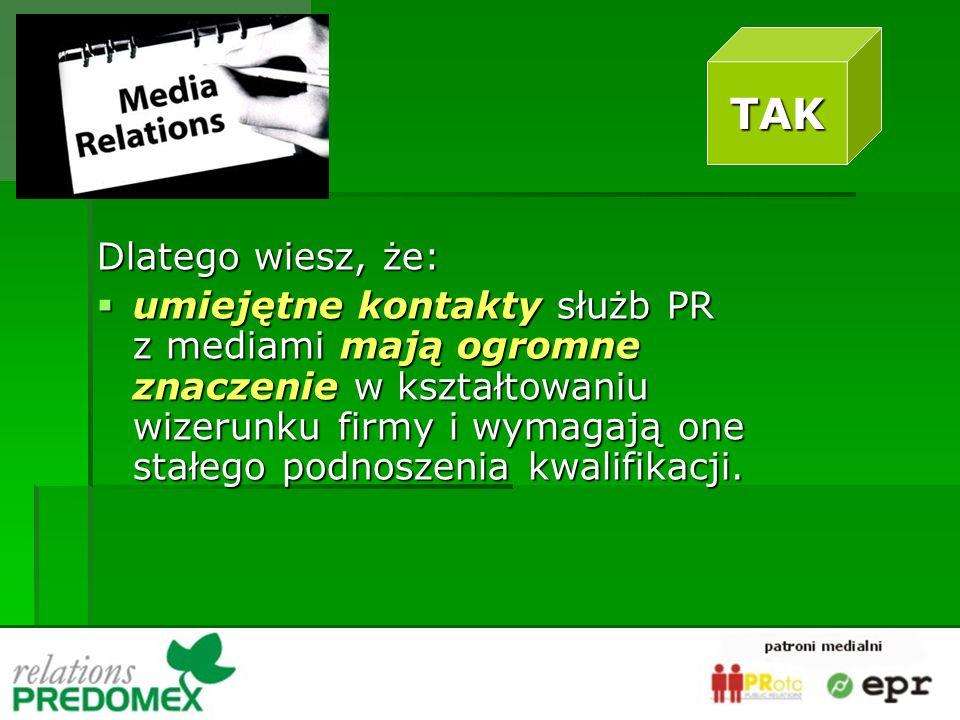 Dlatego wiesz, że: umiejętne kontakty służb PR z mediami mają ogromne znaczenie w kształtowaniu wizerunku firmy i wymagają one stałego podnoszenia kwalifikacji.
