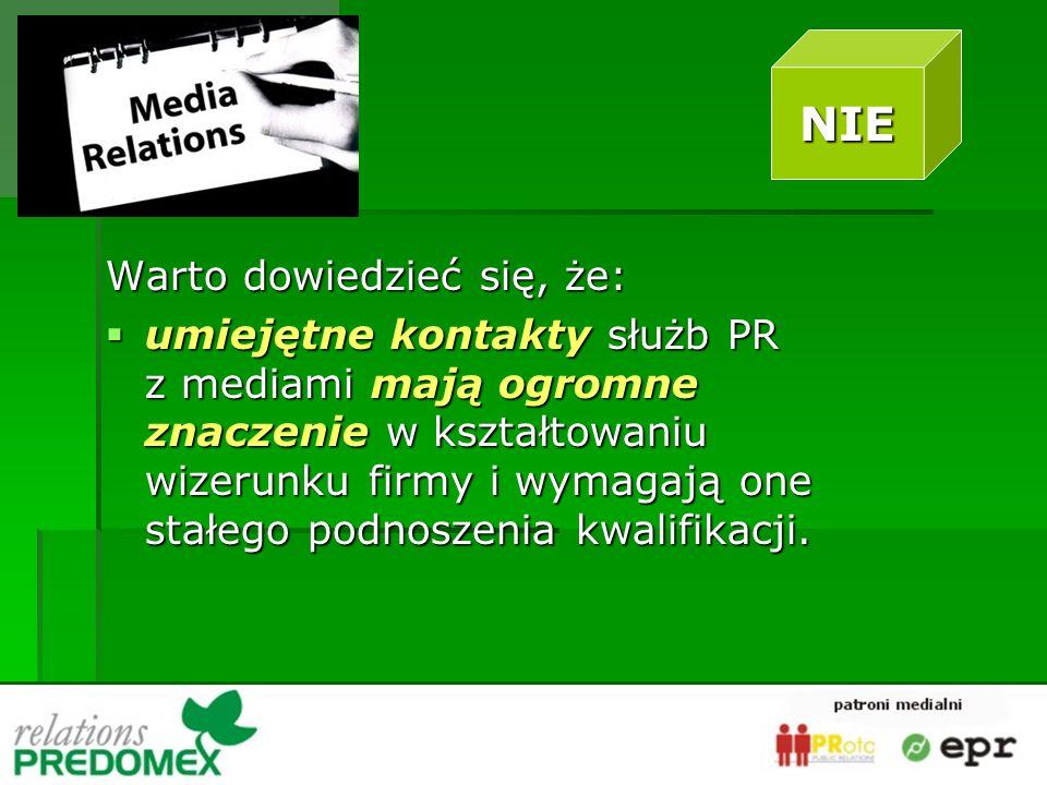 Warto dowiedzieć się, że: umiejętne kontakty służb PR z mediami mają ogromne znaczenie w kształtowaniu wizerunku firmy i wymagają one stałego podnoszenia kwalifikacji.