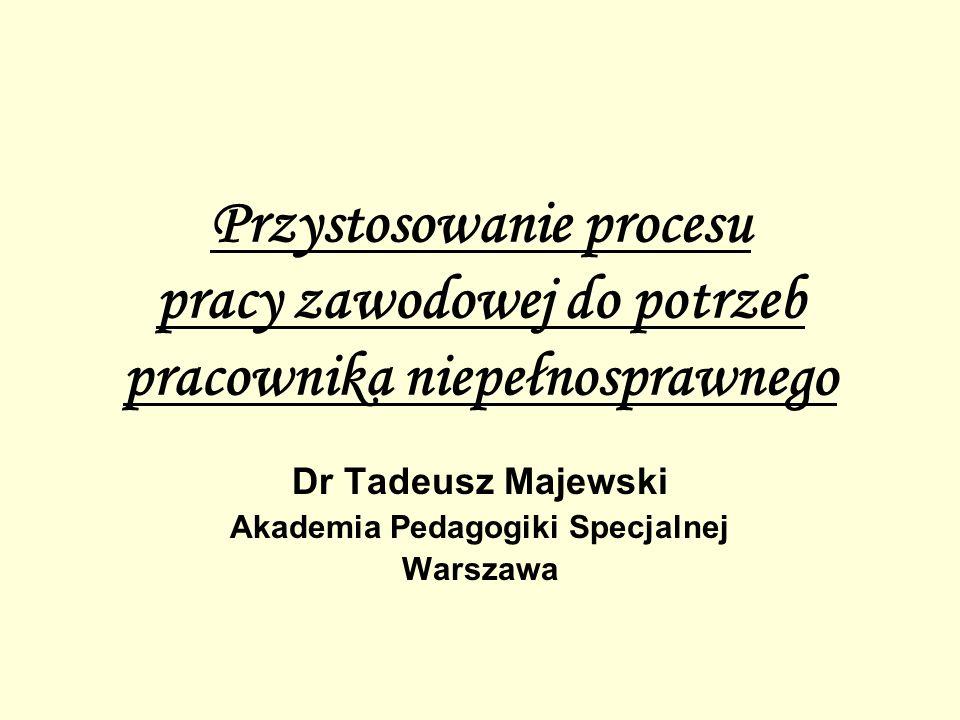 Przystosowanie procesu pracy zawodowej do potrzeb pracownika niepełnosprawnego Dr Tadeusz Majewski Akademia Pedagogiki Specjalnej Warszawa