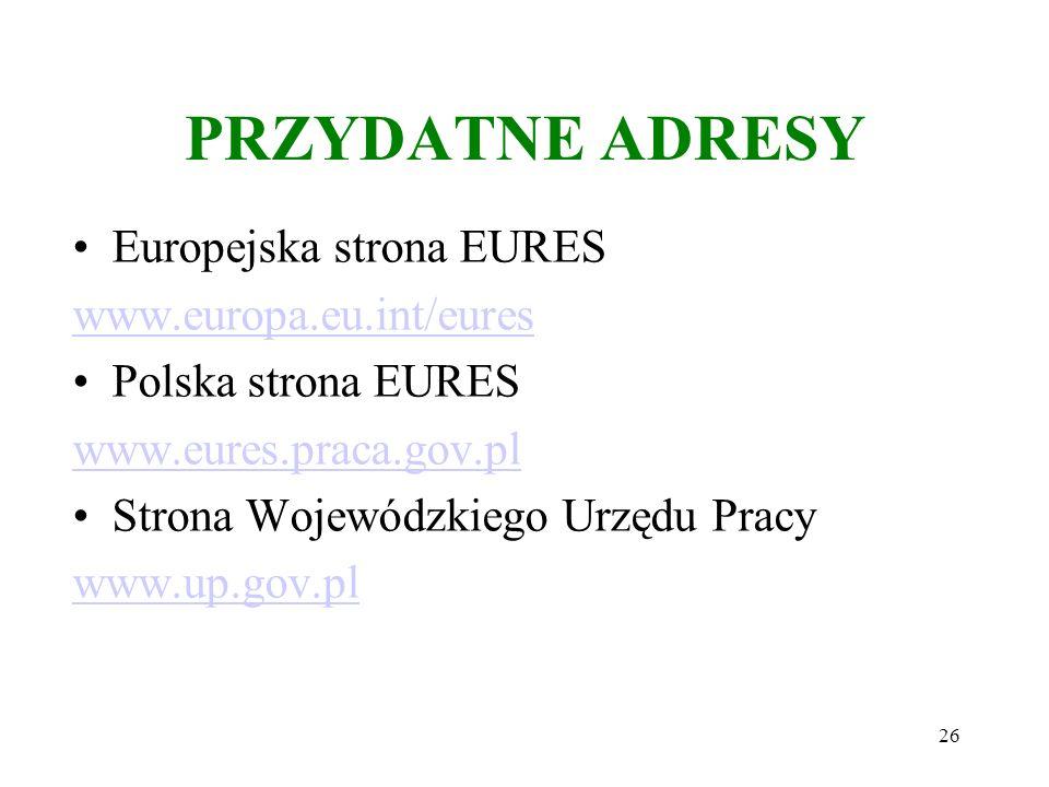 26 PRZYDATNE ADRESY Europejska strona EURES www.europa.eu.int/eures Polska strona EURES www.eures.praca.gov.pl Strona Wojewódzkiego Urzędu Pracy www.up.gov.pl