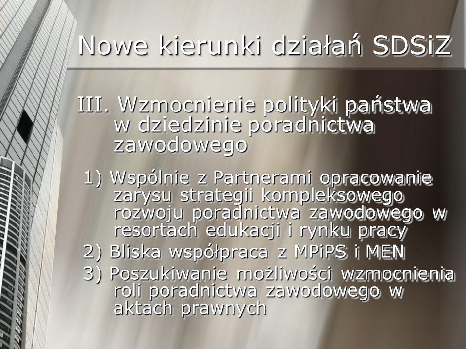 Nowe kierunki działań SDSiZ III. Wzmocnienie polityki państwa w dziedzinie poradnictwa zawodowego 1) Wspólnie z Partnerami opracowanie zarysu strategi