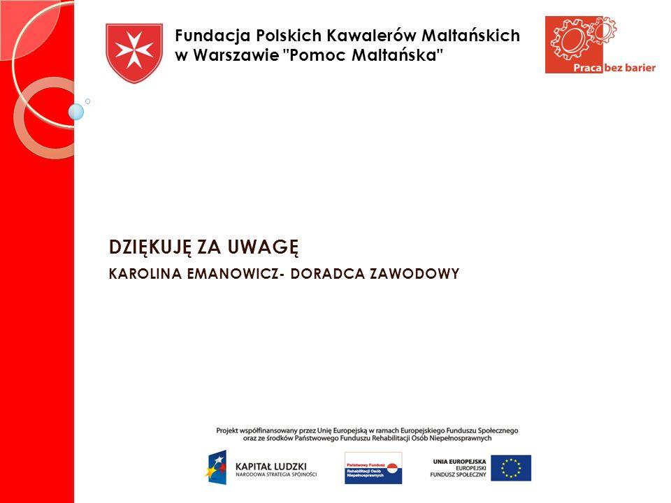 DZIĘKUJĘ ZA UWAGĘ KAROLINA EMANOWICZ- DORADCA ZAWODOWY Fundacja Polskich Kawalerów Maltańskich w Warszawie