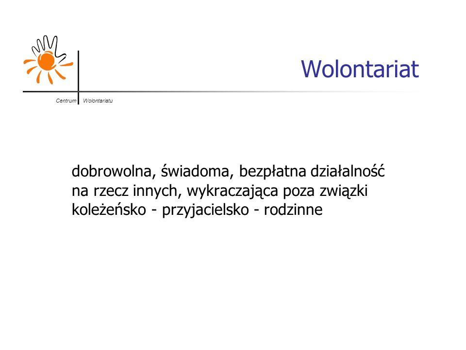Centrum Wolontariatu Wolontariat dobrowolna, świadoma, bezpłatna działalność na rzecz innych, wykraczająca poza związki koleżeńsko - przyjacielsko - r
