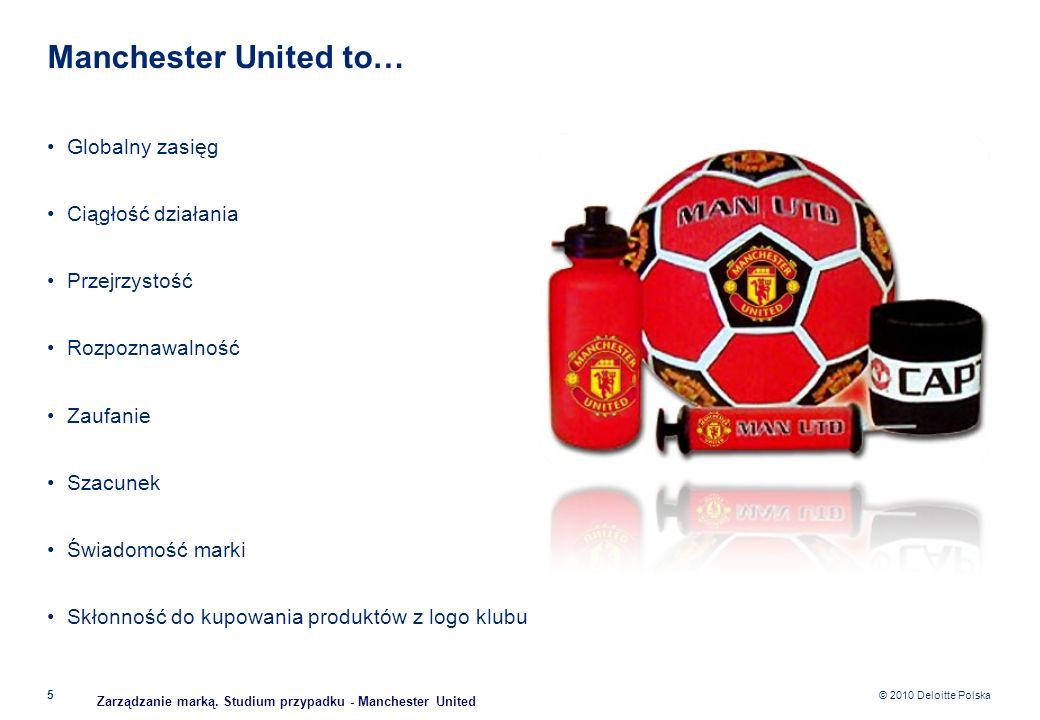 © 2010 Deloitte Polska Manchester United to… Globalny zasięg Ciągłość działania Przejrzystość Rozpoznawalność Zaufanie Szacunek Świadomość marki Skłon