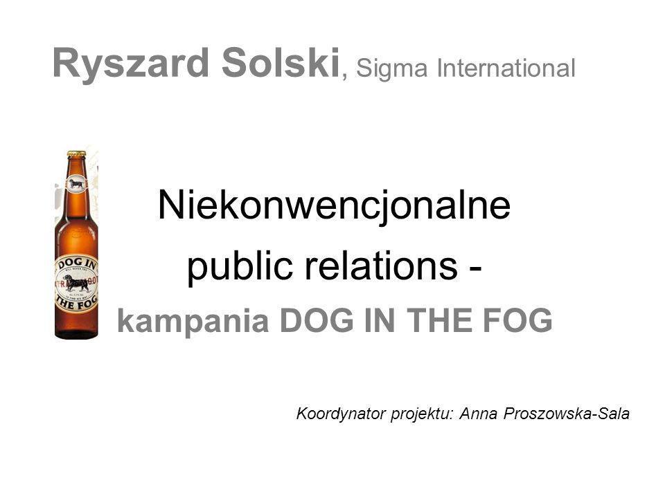 Ryszard Solski, Sigma International Niekonwencjonalne public relations - kampania DOG IN THE FOG Koordynator projektu: Anna Proszowska-Sala