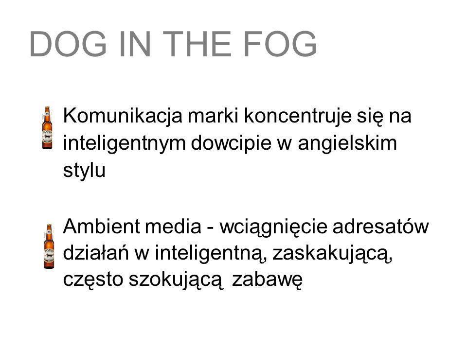 DOG IN THE FOG Komunikacja marki koncentruje się na inteligentnym dowcipie w angielskim stylu Ambient media - wciągnięcie adresatów działań w intelige