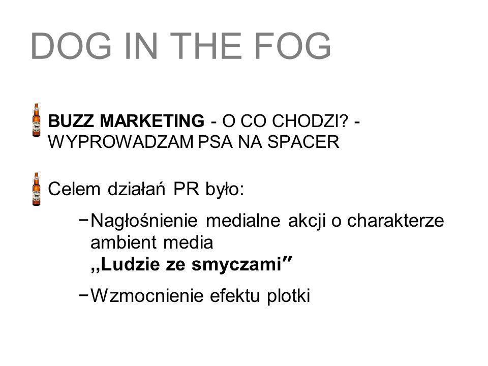 DOG IN THE FOG BUZZ MARKETING - O CO CHODZI? - WYPROWADZAM PSA NA SPACER Celem działań PR było: Nagłośnienie medialne akcji o charakterze ambient medi
