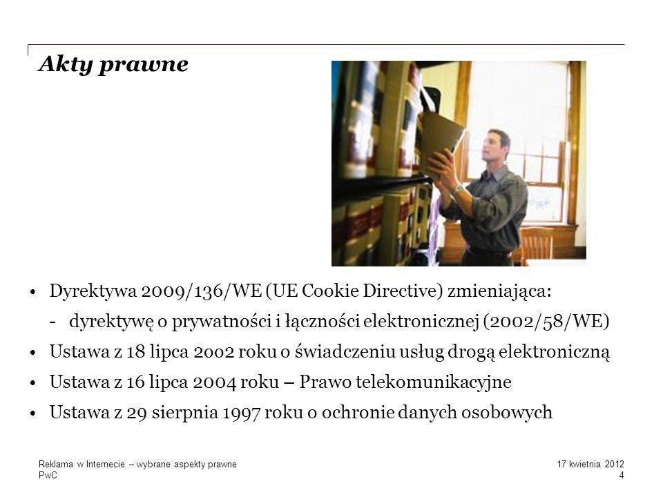 PwC Akty prawne Dyrektywa 2009/136/WE (UE Cookie Directive) zmieniająca: -dyrektywę o prywatności i łączności elektronicznej (2002/58/WE) Ustawa z 18