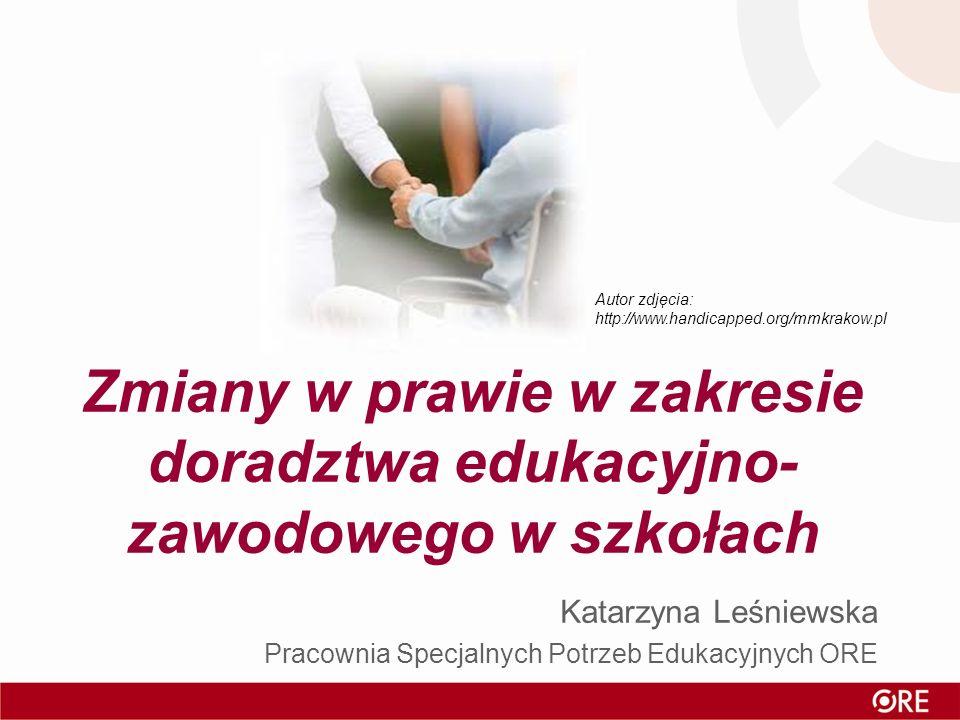 Zmiany w prawie w zakresie doradztwa edukacyjno- zawodowego w szkołach Katarzyna Leśniewska Pracownia Specjalnych Potrzeb Edukacyjnych ORE Autor zdjęc
