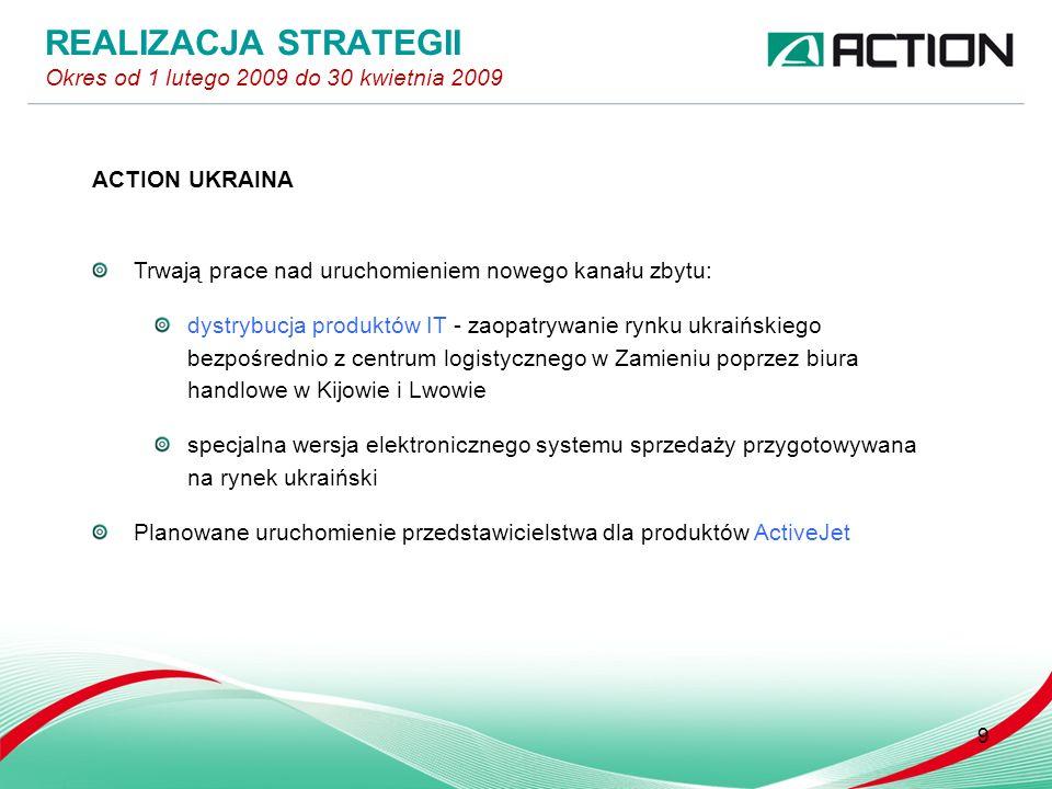 ACTION UKRAINA Trwają prace nad uruchomieniem nowego kanału zbytu: dystrybucja produktów IT - zaopatrywanie rynku ukraińskiego bezpośrednio z centrum logistycznego w Zamieniu poprzez biura handlowe w Kijowie i Lwowie specjalna wersja elektronicznego systemu sprzedaży przygotowywana na rynek ukraiński Planowane uruchomienie przedstawicielstwa dla produktów ActiveJet 9 REALIZACJA STRATEGII Okres od 1 lutego 2009 do 30 kwietnia 2009