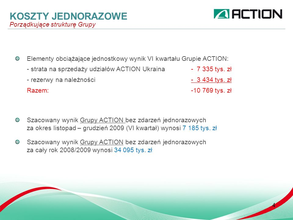 4 Elementy obciążające jednostkowy wynik VI kwartału Grupie ACTION: - strata na sprzedaży udziałów ACTION Ukraina- 7 335 tys. zł - rezerwy na należnoś