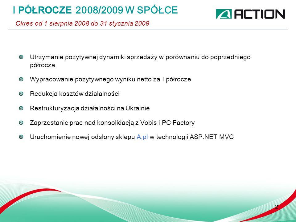 Utrzymanie pozytywnej dynamiki sprzedaży w porównaniu do poprzedniego półrocza Wypracowanie pozytywnego wyniku netto za I półrocze Redukcja kosztów działalności Restrukturyzacja działalności na Ukrainie Zaprzestanie prac nad konsolidacją z Vobis i PC Factory Uruchomienie nowej odsłony sklepu A.pl w technologii ASP.NET MVC I PÓŁROCZE 2008 / 2009 W SPÓŁCE Okres od 1 sierpnia 2008 do 31 stycznia 2009 2