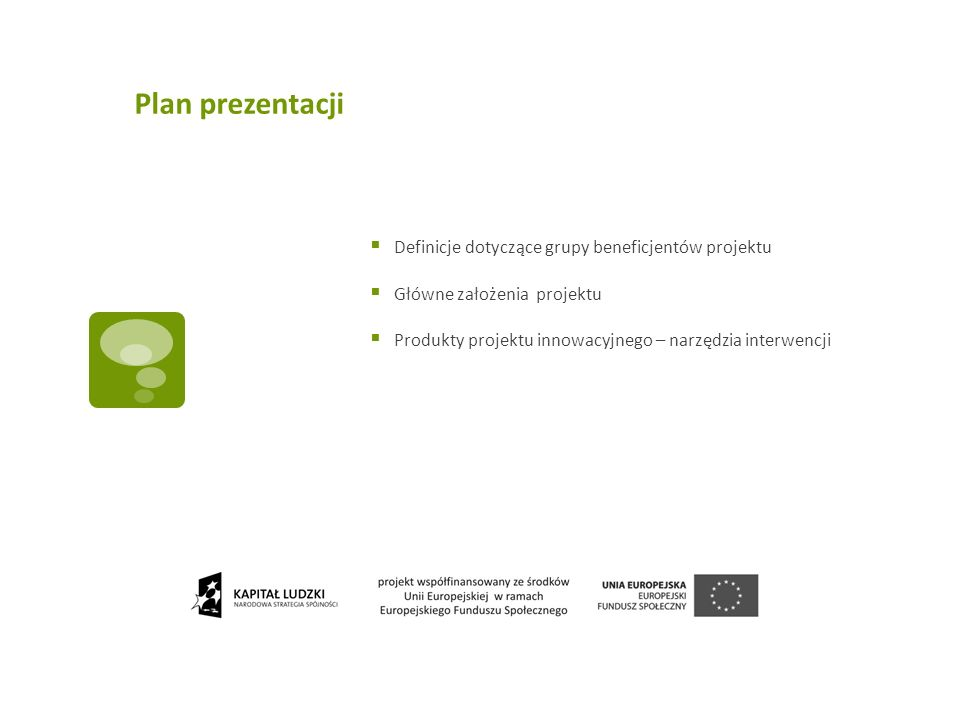 Plan prezentacji Definicje dotyczące grupy beneficjentów projektu Główne założenia projektu Produkty projektu innowacyjnego – narzędzia interwencji